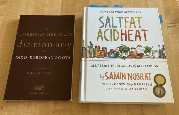 The American Heritage Dictionary of Indo-European Roots by Calvert Watkins and Salt Fat Acid Heat by Samin Nosrat